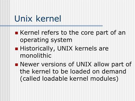Unix kernel Kernel refers to the core part of an operating system Historically, UNIX kernels are monolithic Newer versions of UNIX allow part of the kernel.