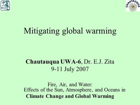 Mitigating global warming Chautauqua UWA-6, Dr. E.J. Zita 9-11 July 2007 Fire, Air, and Water: Effects of the Sun, Atmosphere, and Oceans in Climate Change.