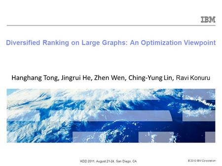© 2010 IBM Corporation Diversified Ranking on Large Graphs: An Optimization Viewpoint Hanghang Tong, Jingrui He, Zhen Wen, Ching-Yung Lin, Ravi Konuru.