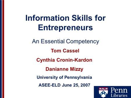 Information Skills for Entrepreneurs An Essential Competency Tom Cassel Cynthia Cronin-Kardon Danianne Mizzy University of Pennsylvania ASEE-ELD June 25,