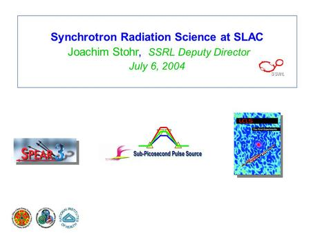 Synchrotron Radiation Science at SLAC Joachim Stohr, SSRL Deputy Director July 6, 2004.