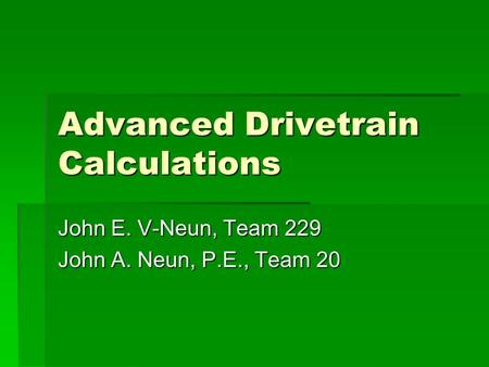Advanced Drivetrain Calculations John E. V-Neun, Team 229 John A. Neun, P.E., Team 20.