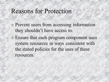 Reasons for Protection n Prevent users from accessing information they shouldn't have access to. n Ensure that each program component uses system resources.