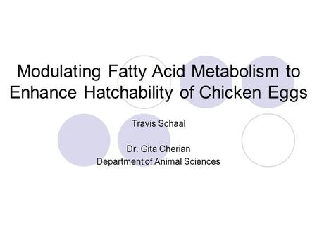 Modulating Fatty Acid Metabolism to Enhance Hatchability of Chicken Eggs Travis Schaal Dr. Gita Cherian Department of Animal Sciences.