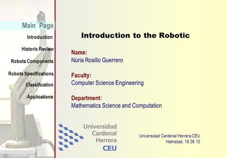 Historic Review Introduction Main Page Robots Specifications Classification Applications Robots Components Núria Rosillo Guerrero Introduction to the Robotic.