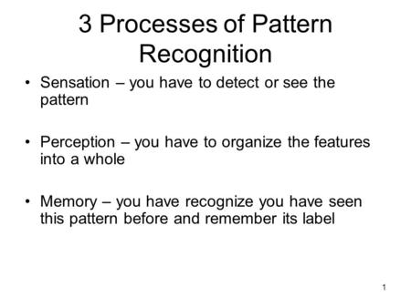 1 3 Processes of Pattern Recognition Sensation – you have to detect or see the pattern Perception – you have to organize the features into a whole Memory.