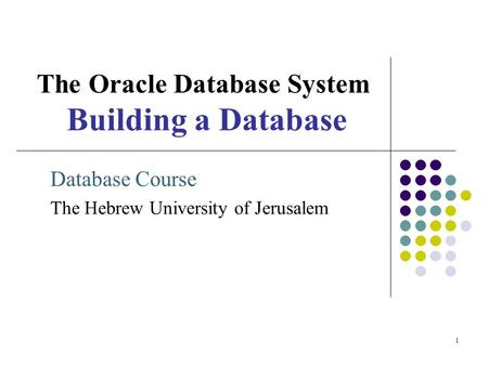1 The Oracle Database System Building a Database Database Course The Hebrew University of Jerusalem.