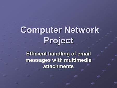 Computer Network Project Computer Network Project Efficient handling of email messages with multimedia attachments.