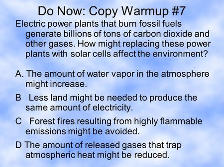 Do Now: Copy Warmup #7 Electric power plants that burn fossil fuels generate billions of tons of carbon dioxide and other gases. How might replacing these.