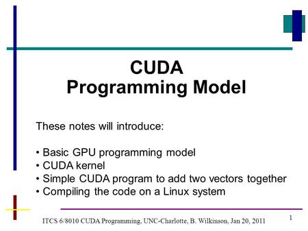 1 ITCS 6/8010 CUDA Programming, UNC-Charlotte, B. Wilkinson, Jan 20, 2011 CUDA Programming Model These notes will introduce: Basic GPU programming model.