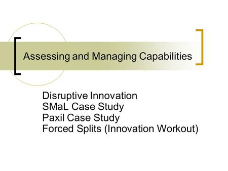 Assessing and Managing Capabilities Disruptive Innovation SMaL Case Study Paxil Case Study Forced Splits (Innovation Workout)