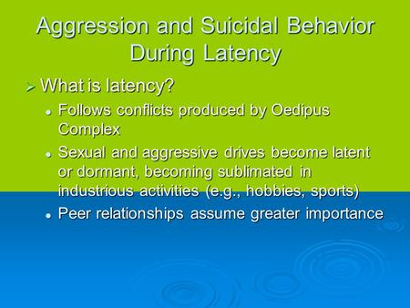 Aggression and Suicidal Behavior During Latency  What is latency? Follows conflicts produced by Oedipus Complex Follows conflicts produced by Oedipus.