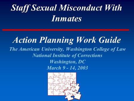 Staff Sexual Misconduct With Inmates Action Planning Work Guide The American University, Washington College of Law National Institute of Corrections Washington,