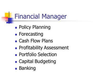 Financial Manager Policy Planning Forecasting Cash Flow Plans Profitability Assessment Portfolio Selection Capital Budgeting Banking.