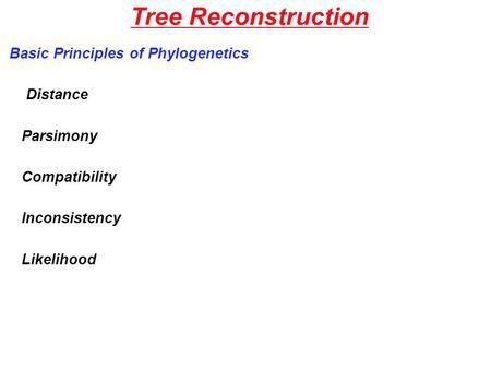 Tree Reconstruction Basic Principles of Phylogenetics Distance Parsimony Compatibility Inconsistency Likelihood.