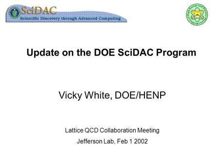 Update on the DOE SciDAC Program Vicky White, DOE/HENP Lattice QCD Collaboration Meeting Jefferson Lab, Feb 1 2002.