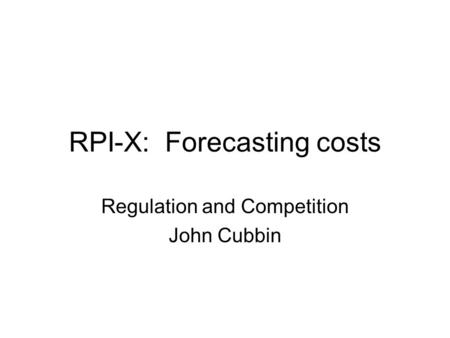 RPI-X: Forecasting costs Regulation and Competition John Cubbin.