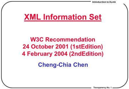 Introduction to XLink Transparency No. 1 XML Information Set W3C Recommendation 24 October 2001 (1stEdition) 4 February 2004 (2ndEdition) Cheng-Chia Chen.