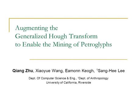 Augmenting the Generalized Hough Transform to Enable the Mining of Petroglyphs Qiang Zhu, Xiaoyue Wang, Eamonn Keogh, 1 Sang-Hee Lee Dept. Of Computer.