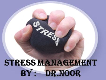 Stress management By : Dr.noor. Points to be covered : What is stress ? Types of stress ? Effects on health Causes at work Simple test management.