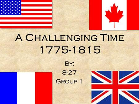 A Challenging Time 1775-1815 By: 8-27 Group 1 By: 8-27 Group 1.