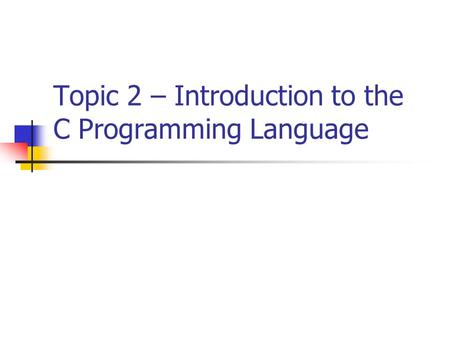 Topic 2 – Introduction to the C Programming Language.