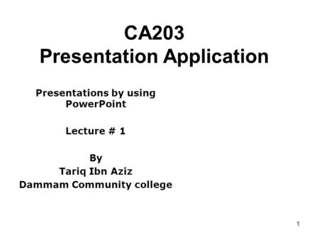 1 CA203 Presentation Application Presentations by using PowerPoint Lecture # 1 By Tariq Ibn Aziz Dammam Community college.