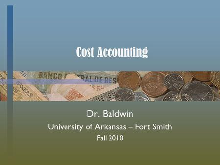 Cost Accounting Dr. Baldwin University of Arkansas – Fort Smith Fall 2010.
