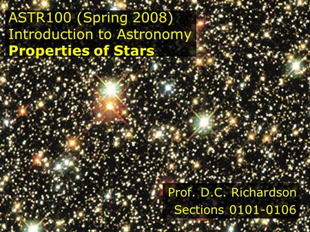 ASTR100 (Spring 2008) Introduction to Astronomy Properties of Stars Prof. D.C. Richardson Sections 0101-0106.