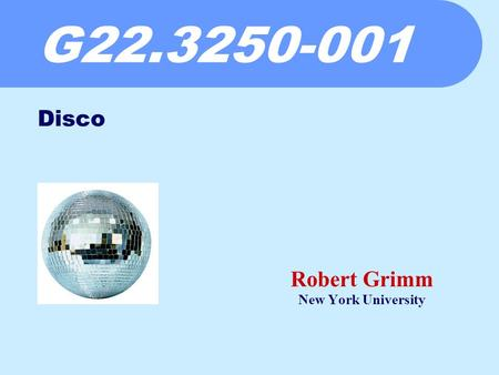 G22.3250-001 Robert Grimm New York University Disco.