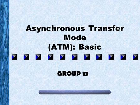 Asynchronous Transfer Mode (ATM): Basic GROUP 13.