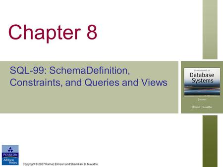 Copyright © 2007 Ramez Elmasri and Shamkant B. Navathe Chapter 8 SQL-99: SchemaDefinition, Constraints, and Queries and Views.