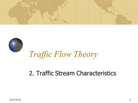 2015/6/161 Traffic Flow Theory 2. Traffic Stream Characteristics.