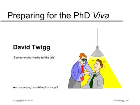 Twigg, 1997 Preparing for the PhD Viva David Twigg 'Someone who lived to tell the tale' Accompanying booklet ~ phdviva.pdf.