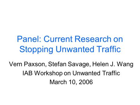 Panel: Current Research on Stopping Unwanted Traffic Vern Paxson, Stefan Savage, Helen J. Wang IAB Workshop on Unwanted Traffic March 10, 2006.