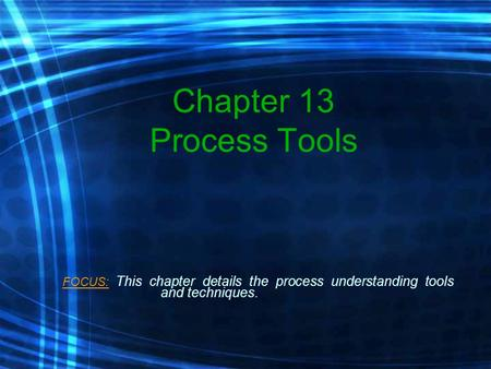 Chapter 13 Process Tools FOCUS: This chapter details the process understanding tools and techniques.