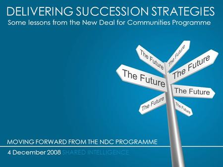 DELIVERING SUCCESSION STRATEGIES Some lessons from the New Deal for Communities Programme 4 December 2008 SHARED INTELLIGENCE MOVING FORWARD FROM THE NDC.