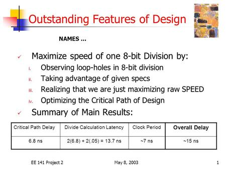 EE 141 Project 2May 8, 20031 Outstanding Features of Design Maximize speed of one 8-bit Division by: i. Observing loop-holes in 8-bit division ii. Taking.