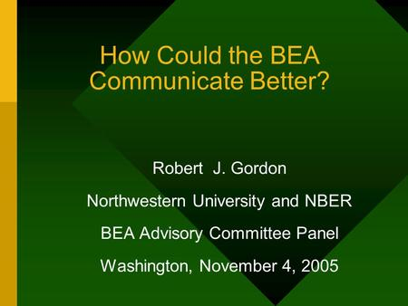 How Could the BEA Communicate Better? Robert J. Gordon Northwestern University and NBER BEA Advisory Committee Panel Washington, November 4, 2005.