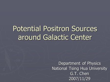 Potential Positron Sources around Galactic Center Department of Physics National Tsing Hua University G.T. Chen 2007/11/29.