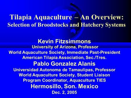 Tilapia Aquaculture – An Overview: Selection of Broodstocks and Hatchery Systems Kevin Fitzsimmons University of Arizona, Professor World Aquaculture Society,