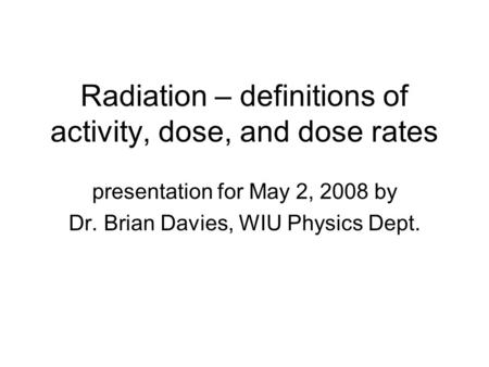 Radiation – definitions of activity, dose, and dose rates presentation for May 2, 2008 by Dr. Brian Davies, WIU Physics Dept.