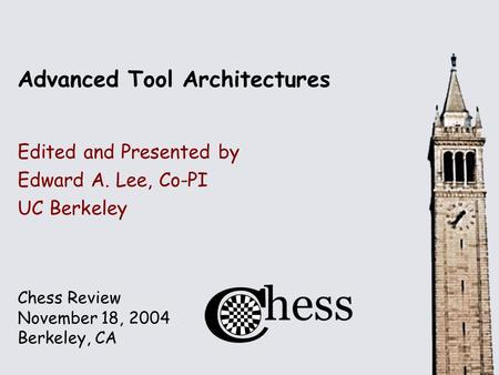 Chess Review November 18, 2004 Berkeley, CA Advanced Tool Architectures Edited and Presented by Edward A. Lee, Co-PI UC Berkeley.