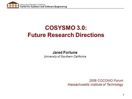 1 COSYSMO 3.0: Future Research Directions Jared Fortune University of Southern California 2009 COCOMO Forum Massachusetts Institute of Technology.