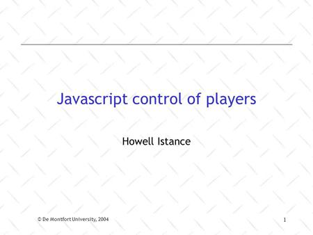 © De Montfort University, 2004 1 Javascript control of players Howell Istance.