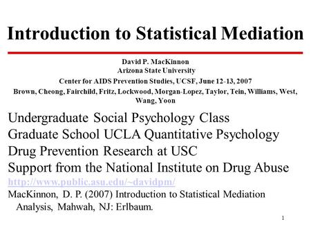 1 Introduction to Statistical Mediation David P. MacKinnon Arizona State University Center for AIDS Prevention Studies, UCSF, June 12-13, 2007 Brown, Cheong,