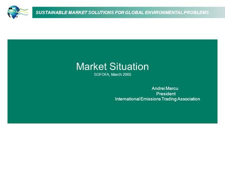 SUSTAINABLE MARKET SOLUTIONS FOR GLOBAL ENVIRONMENTAL PROBLEMS Market Situation SOFOFA, March 2005 Andrei Marcu President International Emissions Trading.