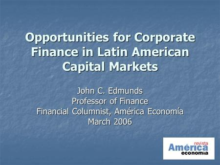 Opportunities for Corporate Finance in Latin American Capital Markets John C. Edmunds Professor of Finance Financial Columnist, América Economía March.