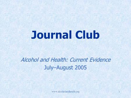 Www.alcoholandhealth.org1 Journal Club Alcohol and Health: Current Evidence July–August 2005.