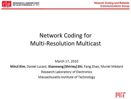 Network Coding and Reliable Communications Group Network Coding for Multi-Resolution Multicast March 17, 2010 MinJi Kim, Daniel Lucani, Xiaomeng (Shirley)